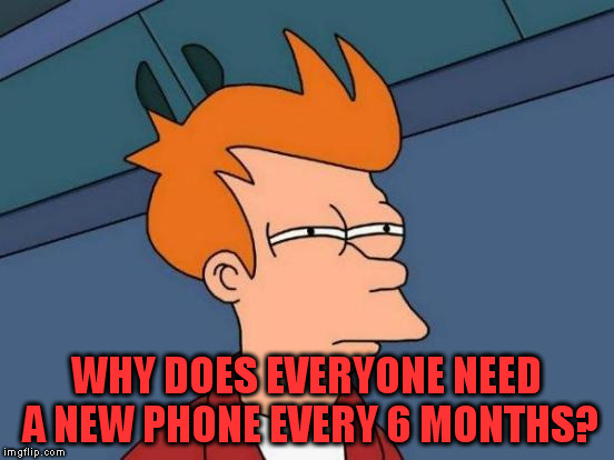 Futurama Fry Meme | WHY DOES EVERYONE NEED A NEW PHONE EVERY 6 MONTHS? | image tagged in memes,futurama fry | made w/ Imgflip meme maker
