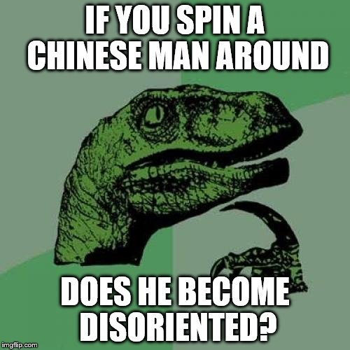 Chinese man disoriented | IF YOU SPIN A CHINESE MAN AROUND DOES HE BECOME DISORIENTED? | image tagged in memes,philosoraptor,chinese man,disoriented,spin,oriental | made w/ Imgflip meme maker