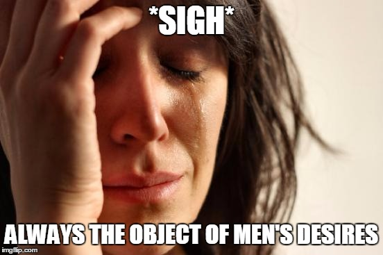 First World Problems Meme | *SIGH* ALWAYS THE OBJECT OF MEN'S DESIRES | image tagged in memes,first world problems | made w/ Imgflip meme maker