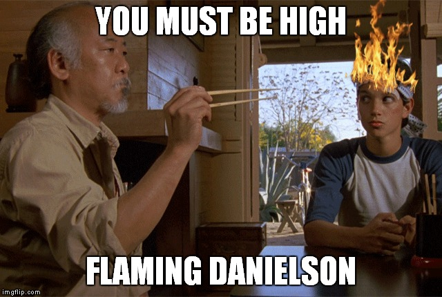 YOU MUST BE HIGH FLAMING DANIELSON | made w/ Imgflip meme maker