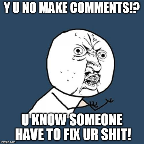 Y U No Meme | Y U NO MAKE COMMENTS!? U KNOW SOMEONE HAVE TO FIX UR SHIT! | image tagged in memes,y u no | made w/ Imgflip meme maker