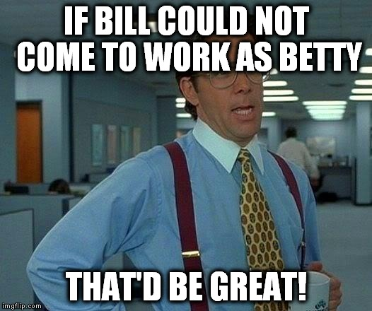 Yes, this happened where I work! | IF BILL COULD NOT COME TO WORK AS BETTY THAT'D BE GREAT! | image tagged in memes,that would be great,tranny | made w/ Imgflip meme maker