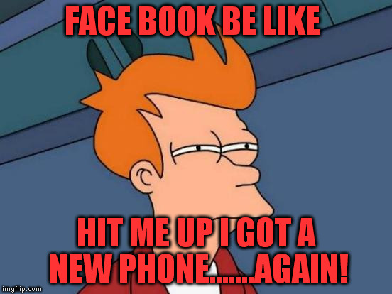 Futurama Fry Meme | FACE BOOK BE LIKE HIT ME UP I GOT A NEW PHONE.......AGAIN! | image tagged in memes,futurama fry | made w/ Imgflip meme maker