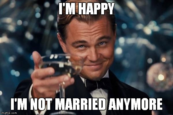 Leonardo Dicaprio Cheers Meme | I'M HAPPY I'M NOT MARRIED ANYMORE | image tagged in memes,leonardo dicaprio cheers | made w/ Imgflip meme maker