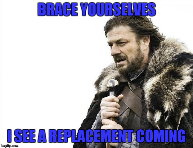 Brace Yourselves X is Coming Meme | BRACE YOURSELVES I SEE A REPLACEMENT COMING | image tagged in memes,brace yourselves x is coming | made w/ Imgflip meme maker