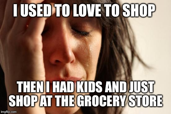 First World Problems Meme | I USED TO LOVE TO SHOP THEN I HAD KIDS AND JUST SHOP AT THE GROCERY STORE | image tagged in memes,first world problems | made w/ Imgflip meme maker