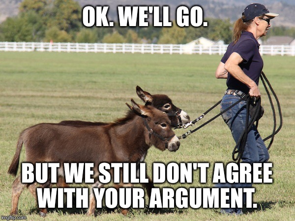 OK. WE'LL GO. BUT WE STILL DON'T AGREE WITH YOUR ARGUMENT. | made w/ Imgflip meme maker