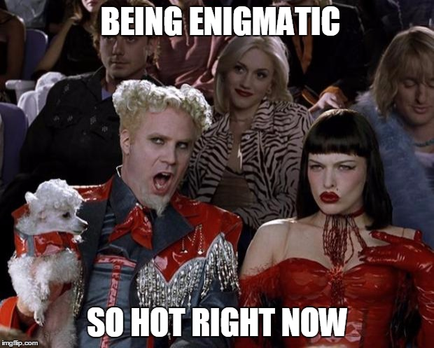 Mugatu So Hot Right Now Meme | BEING ENIGMATIC SO HOT RIGHT NOW | image tagged in memes,mugatu so hot right now | made w/ Imgflip meme maker