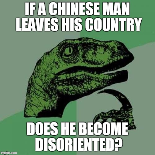 Philosoraptor Meme | IF A CHINESE MAN LEAVES HIS COUNTRY DOES HE BECOME DISORIENTED? | image tagged in memes,philosoraptor | made w/ Imgflip meme maker