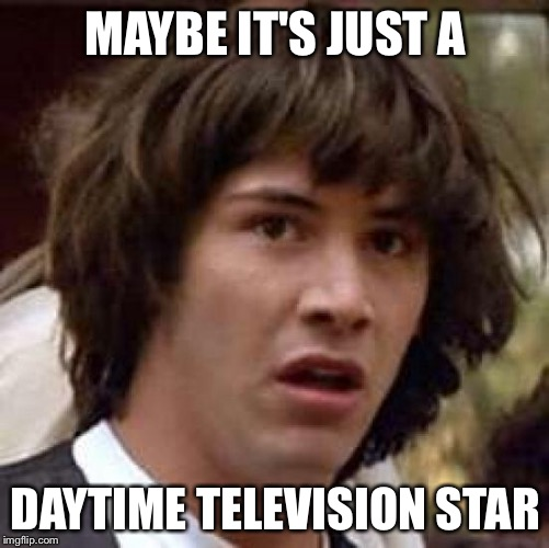 Conspiracy Keanu Meme | MAYBE IT'S JUST A DAYTIME TELEVISION STAR | image tagged in memes,conspiracy keanu | made w/ Imgflip meme maker