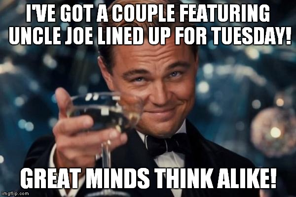 Leonardo Dicaprio Cheers Meme | I'VE GOT A COUPLE FEATURING UNCLE JOE LINED UP FOR TUESDAY! GREAT MINDS THINK ALIKE! | image tagged in memes,leonardo dicaprio cheers | made w/ Imgflip meme maker