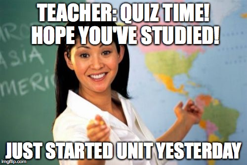 Unhelpful High School Teacher Meme | TEACHER: QUIZ TIME! HOPE YOU'VE STUDIED! JUST STARTED UNIT YESTERDAY | image tagged in memes,unhelpful high school teacher | made w/ Imgflip meme maker