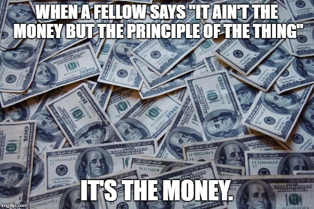 "Moneyxxx | WHEN A FELLOW SAYS ""IT AIN'T THE MONEY BUT THE PRINCIPLE OF THE THING"" IT'S THE MONEY. 