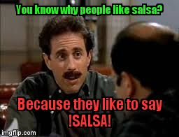 salsa | You know why people like salsa? Because they like to say                  !SALSA! | image tagged in salsa | made w/ Imgflip meme maker