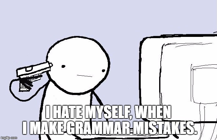 I HATE MYSELF, WHEN I MAKE GRAMMAR MISTAKES. | made w/ Imgflip meme maker