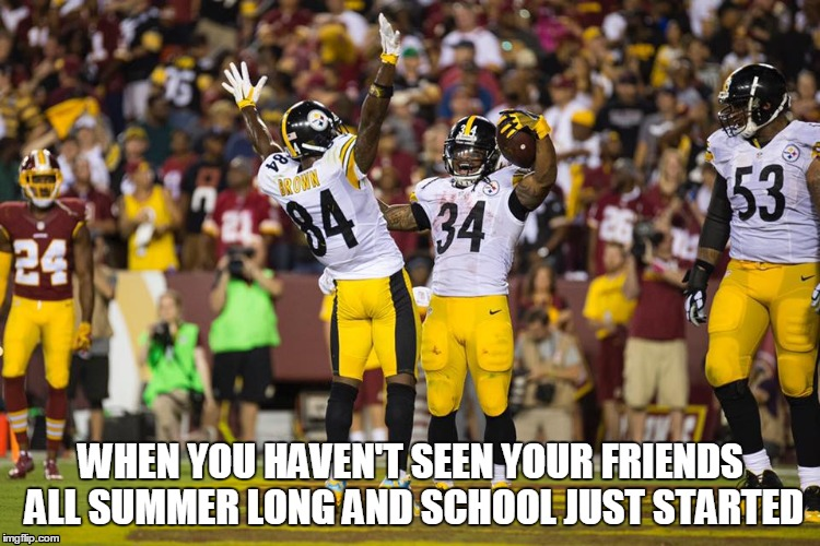 It's great to be back | WHEN YOU HAVEN'T SEEN YOUR FRIENDS ALL SUMMER LONG AND SCHOOL JUST STARTED | image tagged in nfl,pittsburgh steelers,antonio brown,nfl memes,football,steelers | made w/ Imgflip meme maker