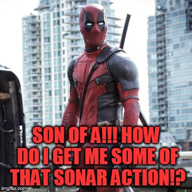 Deadpool - 12 Rounds | SON OF A!!! HOW DO I GET ME SOME OF THAT SONAR ACTION!? | image tagged in deadpool - 12 rounds | made w/ Imgflip meme maker