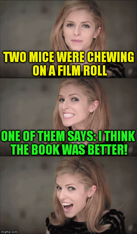 Bad Pun Anna Kendrick | TWO MICE WERE CHEWING ON A FILM ROLL ONE OF THEM SAYS: I THINK THE BOOK WAS BETTER! | image tagged in memes,bad pun anna kendrick,funny memes,jokes,mice,laughs | made w/ Imgflip meme maker