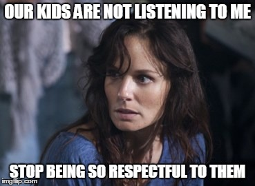 Bad Wife Worse Mom |  OUR KIDS ARE NOT LISTENING TO ME; STOP BEING SO RESPECTFUL TO THEM | image tagged in memes,bad wife worse mom | made w/ Imgflip meme maker