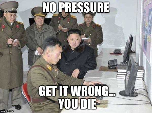 Kim Jong Un | NO PRESSURE GET IT WRONG...             YOU DIE | image tagged in kim jong un | made w/ Imgflip meme maker