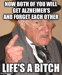 Back In My Day Meme | NOW BOTH OF YOU WILL GET ALZHEIMER'S AND FORGET EACH OTHER LIFE'S A B**CH | image tagged in memes,back in my day | made w/ Imgflip meme maker