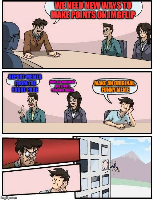 Boardroom Meeting Suggestion Meme | WE NEED NEW WAYS TO MAKE POINTS ON IMGFLIP REPOST MEMES FROM THE FRONT PAGE MAKE ALT ACCOUNTS AND UPVOTE YOUR OWN MEMES MAKE AN ORIGINAL, FU | image tagged in memes,boardroom meeting suggestion | made w/ Imgflip meme maker