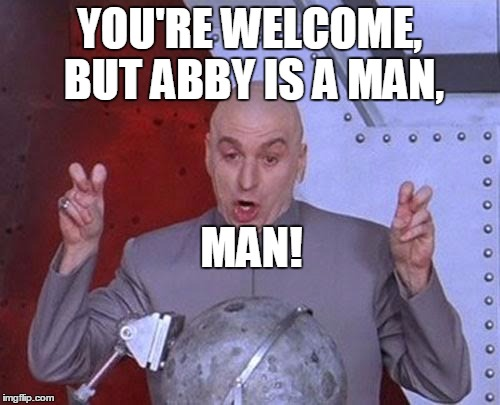 Dr Evil Laser Meme | YOU'RE WELCOME, BUT ABBY IS A MAN, MAN! | image tagged in memes,dr evil laser | made w/ Imgflip meme maker