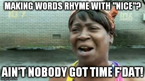"Aint Nobody Got Time For That Meme | MAKING WORDS RHYME WITH ""NICE""? AIN'T NOBODY GOT TIME F'DAT! 