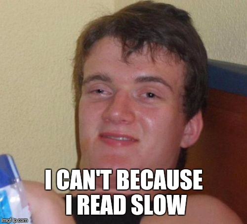 10 Guy Meme | I CAN'T BECAUSE I READ SLOW | image tagged in memes,10 guy | made w/ Imgflip meme maker