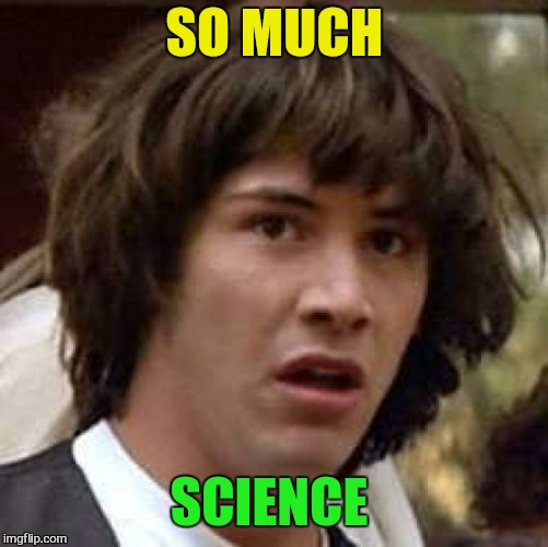 Conspiracy Keanu Meme | SO MUCH SCIENCE | image tagged in memes,conspiracy keanu | made w/ Imgflip meme maker
