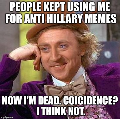 Creepy Condescending Wonka Meme | PEOPLE KEPT USING ME FOR ANTI HILLARY MEMES NOW I'M DEAD. COICIDENCE? I THINK NOT. | image tagged in memes,creepy condescending wonka | made w/ Imgflip meme maker