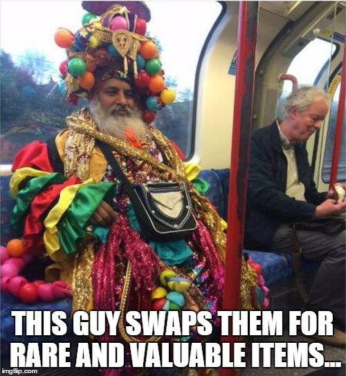 THIS GUY SWAPS THEM FOR RARE AND VALUABLE ITEMS... | made w/ Imgflip meme maker
