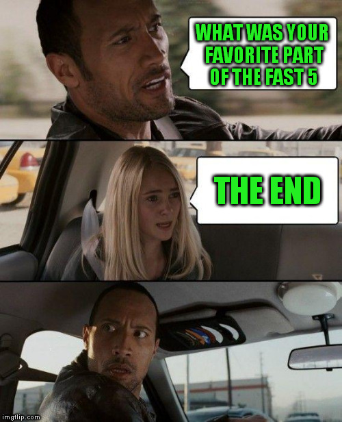 The Rock Driving Meme | WHAT WAS YOUR FAVORITE PART OF THE FAST 5 THE END | image tagged in memes,the rock driving | made w/ Imgflip meme maker