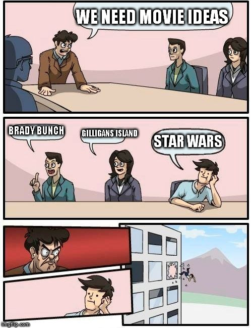 Boardroom Meeting Suggestion Meme | WE NEED MOVIE IDEAS BRADY BUNCH GILLIGANS ISLAND STAR WARS | image tagged in memes,boardroom meeting suggestion | made w/ Imgflip meme maker