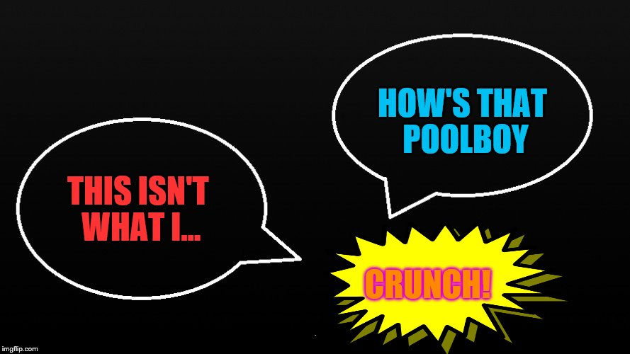 THIS ISN'T WHAT I... HOW'S THAT POOLBOY CRUNCH! | made w/ Imgflip meme maker