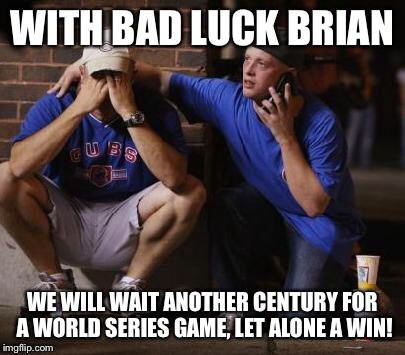 WITH BAD LUCK BRIAN WE WILL WAIT ANOTHER CENTURY FOR A WORLD SERIES GAME, LET ALONE A WIN! | made w/ Imgflip meme maker