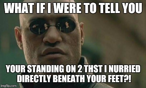 Matrix Morpheus Meme | WHAT IF I WERE TO TELL YOU YOUR STANDING ON 2 THST I NURRIED DIRECTLY BENEATH YOUR FEET?! | image tagged in memes,matrix morpheus | made w/ Imgflip meme maker
