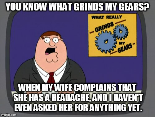 Peter Griffin News Meme | YOU KNOW WHAT GRINDS MY GEARS? WHEN MY WIFE COMPLAINS THAT SHE HAS A HEADACHE, AND I HAVEN'T EVEN ASKED HER FOR ANYTHING YET. | image tagged in memes,peter griffin news | made w/ Imgflip meme maker