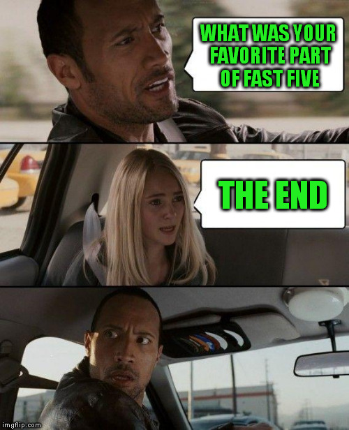 The Rock Driving Meme | WHAT WAS YOUR FAVORITE PART OF FAST FIVE THE END | image tagged in memes,the rock driving | made w/ Imgflip meme maker