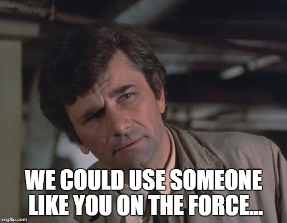 WE COULD USE SOMEONE LIKE YOU ON THE FORCE... | made w/ Imgflip meme maker
