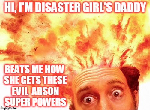HI, I'M DISASTER GIRL'S DADDY BEATS ME HOW SHE GETS THESE EVIL  ARSON SUPER POWERS | made w/ Imgflip meme maker