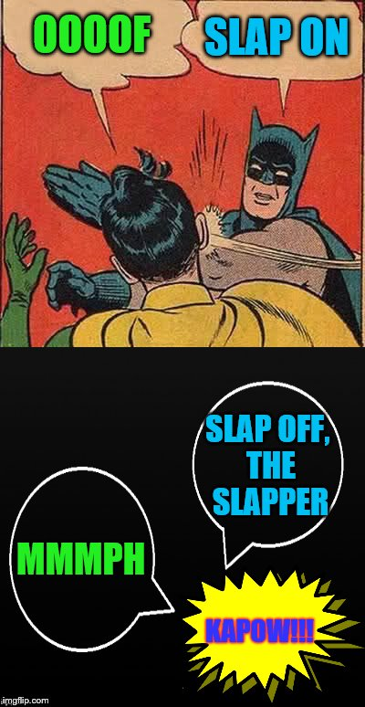 slap on, slap off, slap on slap off, the slapper | OOOOF SLAP ON KAPOW!!! MMMPH SLAP OFF, THE SLAPPER | image tagged in memes,batman slapping robin,dash said submit it | made w/ Imgflip meme maker