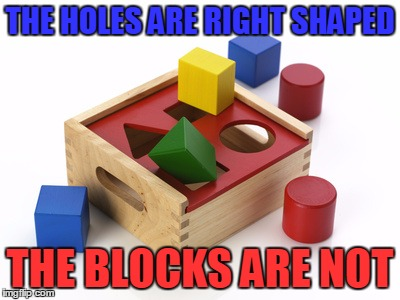 THE HOLES ARE RIGHT SHAPED THE BLOCKS ARE NOT | made w/ Imgflip meme maker