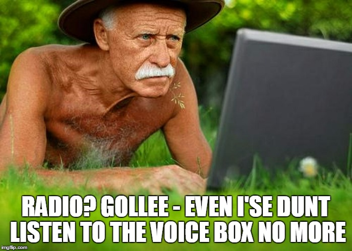 RADIO? GOLLEE - EVEN I'SE DUNT LISTEN TO THE VOICE BOX NO MORE | made w/ Imgflip meme maker