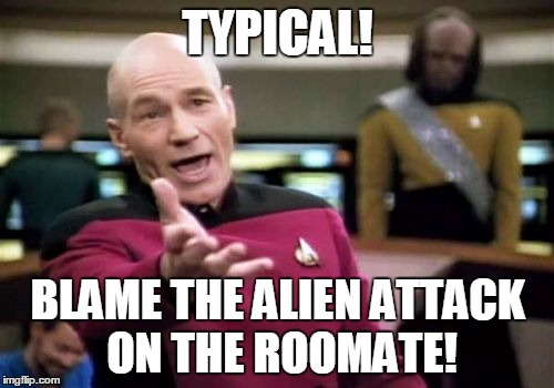 Picard Wtf Meme | TYPICAL! BLAME THE ALIEN ATTACK ON THE ROOMATE! | image tagged in memes,picard wtf | made w/ Imgflip meme maker