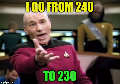 Picard Wtf Meme | I GO FROM 240 TO 230 | image tagged in memes,picard wtf | made w/ Imgflip meme maker