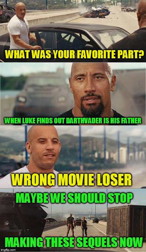 WHAT WAS YOUR FAVORITE PART? WHEN LUKE FINDS OUT DARTHVADER IS HIS FATHER WRONG MOVIE LOSER MAKING THESE SEQUELS NOW MAYBE WE SHOULD STOP | made w/ Imgflip meme maker