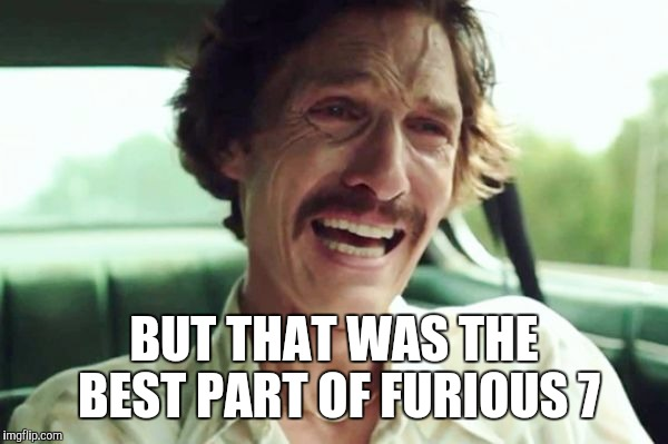 BUT THAT WAS THE BEST PART OF FURIOUS 7 | made w/ Imgflip meme maker