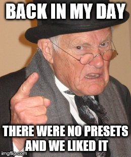 Back In My Day Meme | BACK IN MY DAY THERE WERE NO PRESETS AND WE LIKED IT | image tagged in memes,back in my day | made w/ Imgflip meme maker