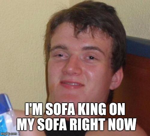 10 Guy Meme | I'M SOFA KING ON MY SOFA RIGHT NOW | image tagged in memes,10 guy | made w/ Imgflip meme maker